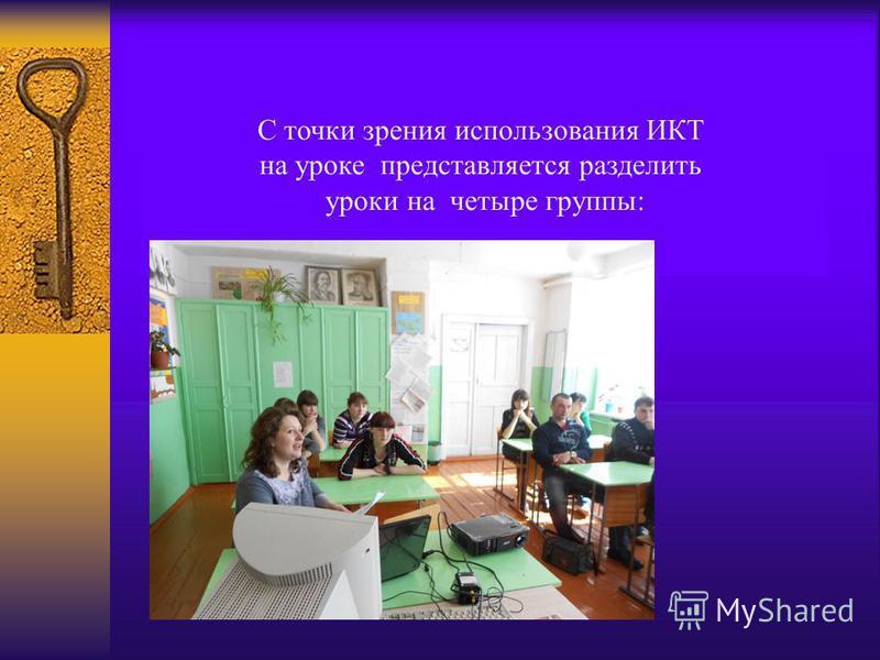 С точки зрения использования ИКТ на уроке представляется разделить уроки на четыре группы: