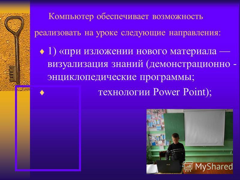 Компьютер обеспечивает возможность реализовать на уроке следующие направления: 1) «при изложении нового материала визуализация знаний (демонстрационно - энциклопедические программы; технологии Power Point);