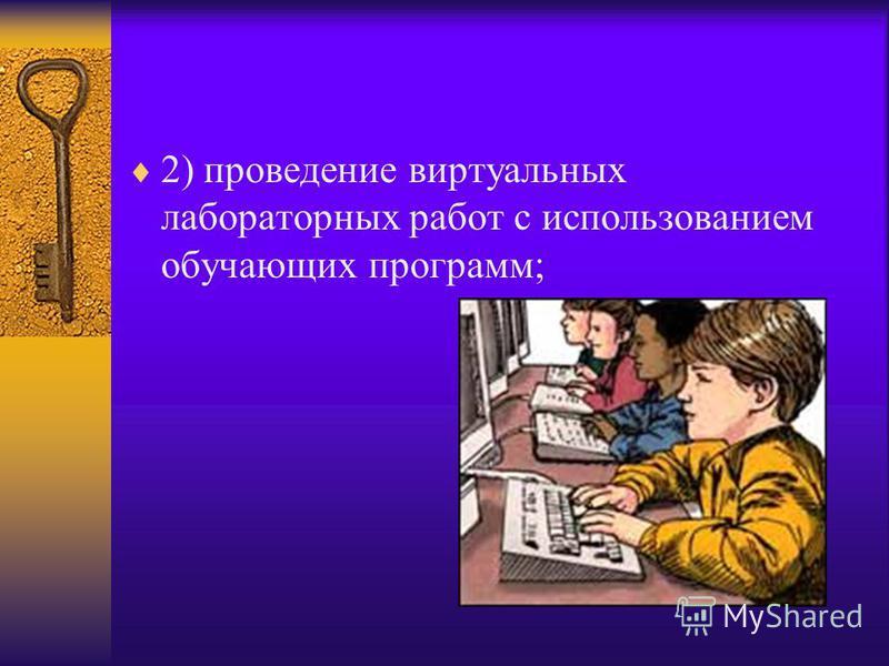 2) проведение виртуальных лабораторных работ с использованием обучающих программ;