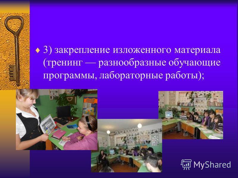 3) закрепление изложенного материала (тренинг разнообразные обучающие программы, лабораторные работы);