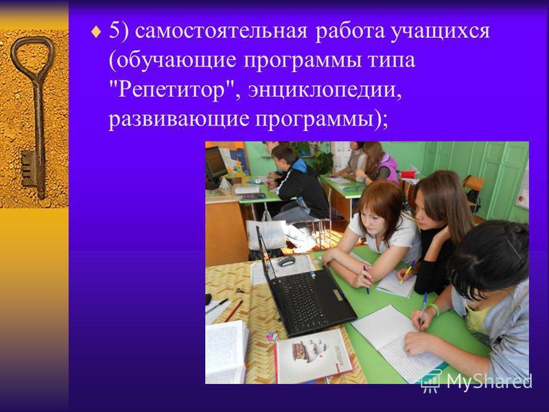 5) самостоятельная работа учащихся (обучающие программы типа Репетитор, энциклопедии, развивающие программы);