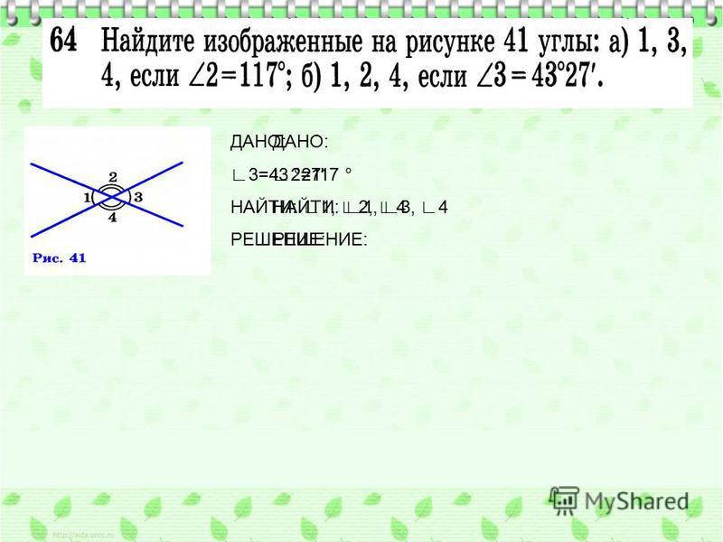 ДАНО: 2=117 ° НАЙТИ: 1, 3, 4 РЕШЕНИЕ: ДАНО: 3=43 °27' НАЙТИ: 1, 2, 4 РЕШЕНИЕ: