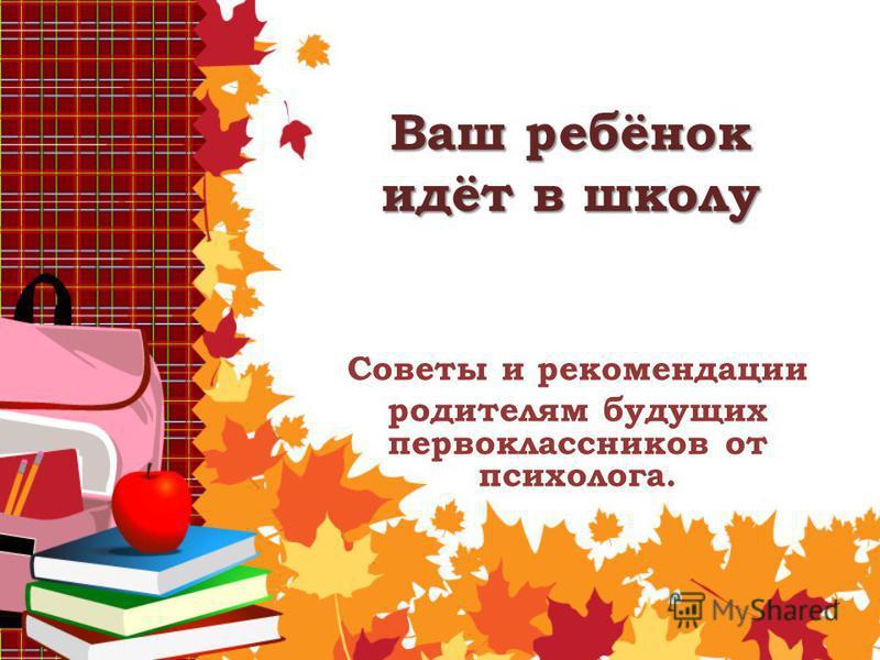 Ваш ребёнок идёт в школу Советы и рекомендации родителям будущих первоклассников от психолога.