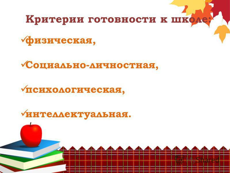 Критерии готовности к школе: физическая, Социально-личностная, психологическая, интеллектуальная.