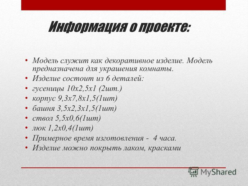 Информация о проекте: Модель служит как декоративное изделие. Модель предназначена для украшения комнаты. Изделие состоит из 6 деталей: гусеницы 10 х 2,5 х 1 (2 шт.) корпус 9,3 х 7,8 х 1,5(1 шт) башня 3,5 х 2,3 х 1,5(1 шт) ствол 5,5 х 0,6(1 шт) люк 1