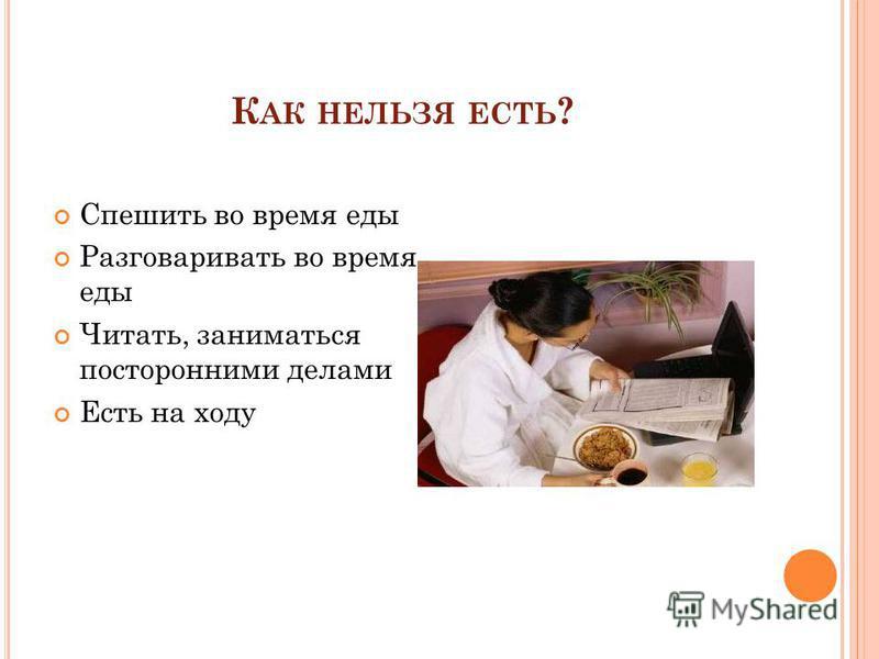 К АК НЕЛЬЗЯ ЕСТЬ ? Спешить во время еды Разговаривать во время еды Читать, заниматься посторонними делами Есть на ходу