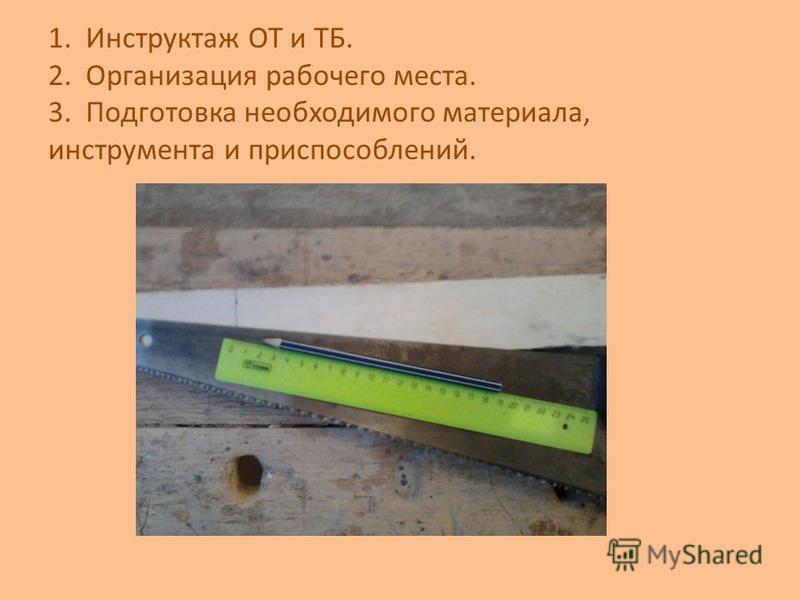 1. Инструктаж ОТ и ТБ. 2. Организация рабочего места. 3. Подготовка необходимого материала, инструмента и приспособлений.