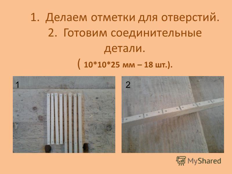 1. Делаем отметки для отверстий. 2. Готовим соединительные детали. ( 10*10*25 мм – 18 шт.). 12