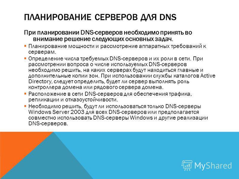 ПЛАНИРОВАНИЕ СЕРВЕРОВ ДЛЯ DNS При планировании DNS-серверов необходимо принять во внимание решение следующих основных задач. Планирование мощности и рассмотрение аппаратных требований к серверам. Определение числа требуемых DNS-серверов и их роли в с
