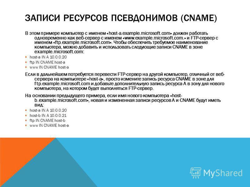 ЗАПИСИ РЕСУРСОВ ПСЕВДОНИМОВ (CNAME) В этом примере компьютер с именем «host-a.example.microsoft.com» должен работать одновременно как веб-сервер с именем «www.example.microsoft.com.» и FTP-сервер с именем «ftp.example.microsoft.com». Чтобы обеспечить
