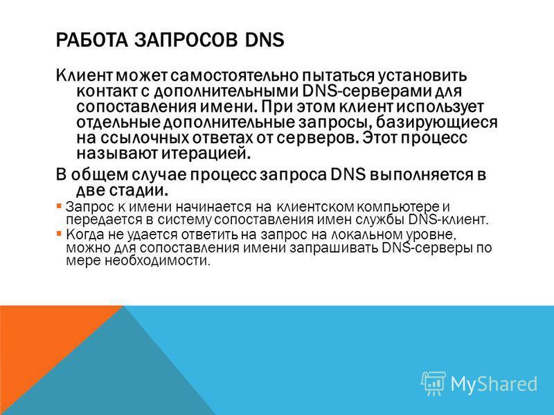 РАБОТА ЗАПРОСОВ DNS Клиент может самостоятельно пытаться установить контакт с дополнительными DNS-серверами для сопоставления имени. При этом клиент использует отдельные дополнительные запросы, базирующиеся на ссылочных ответах от серверов. Этот проц