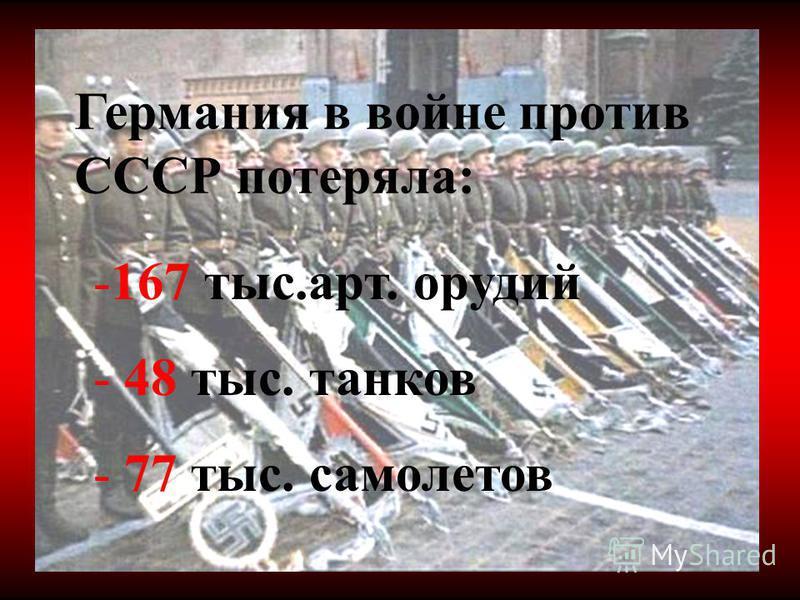 Германия в войне против СССР потеряла: -167 тыс.арт. орудий - 48 тыс. танков - 77 тыс. самолетов
