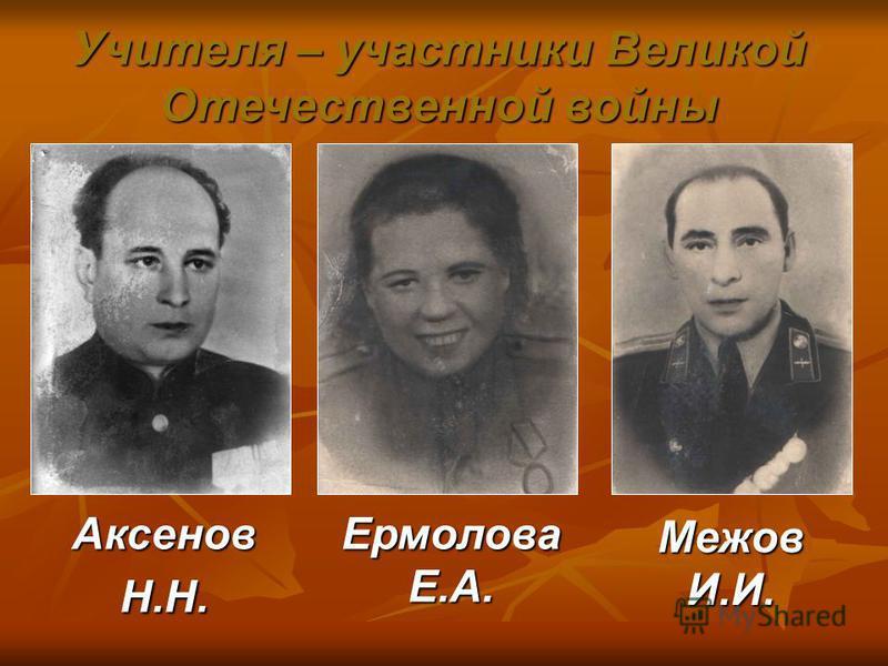 Аксенов Н.Н. Ермолова Е.А. Межов И.И. Учителя – участники Великой Отечественной войны