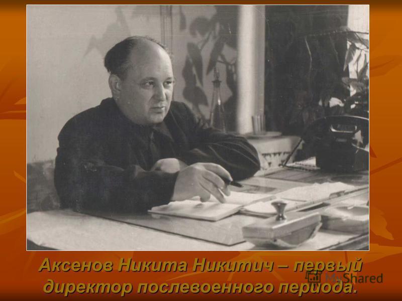 Аксенов Никита Никитич – первый директор послевоенного периода.