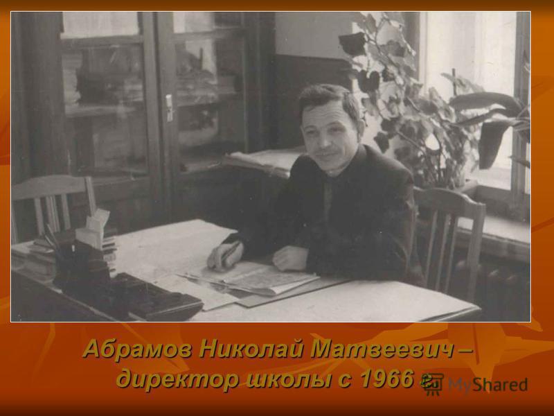Абрамов Николай Матвеевич – директор школы с 1966 г.