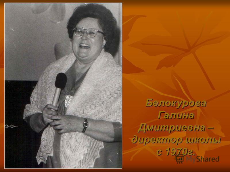 Белокурова Галина Дмитриевна – директор школы с 1970 г.