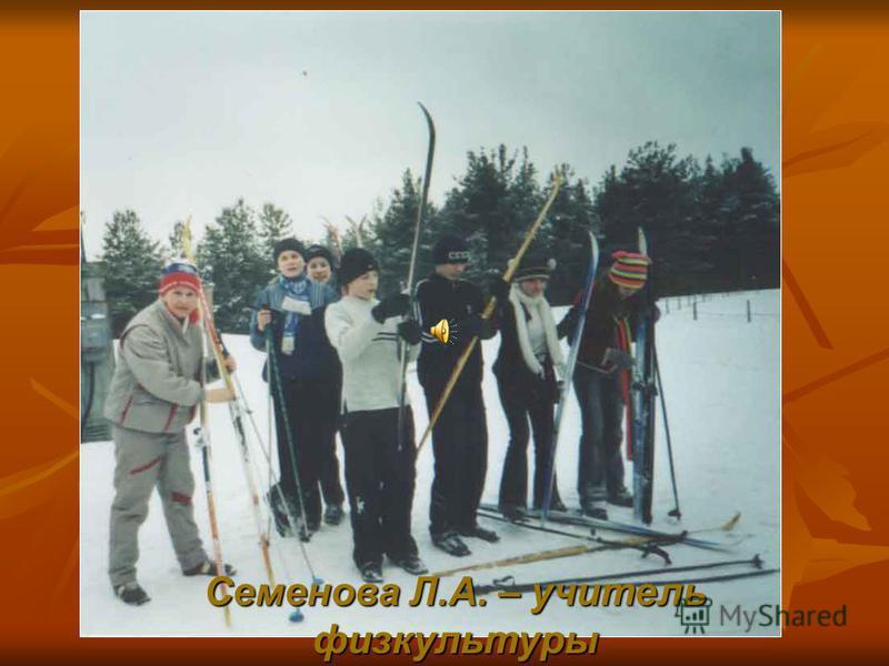 Семенова Л.А. – учитель физкультуры