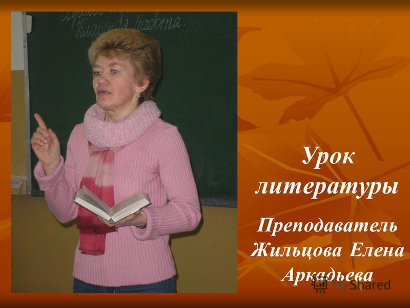 Урок литературы Преподаватель Жильцова Елена Аркадьева