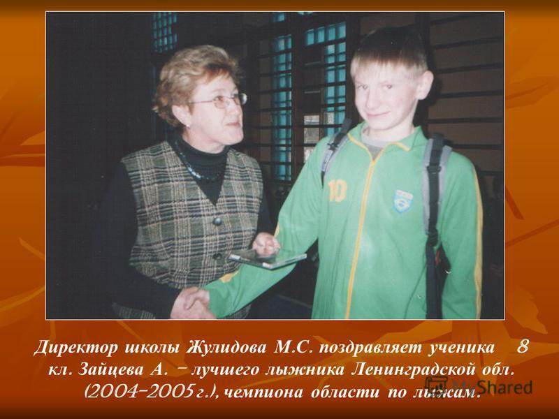 Директор школы Жулидова М. С. поздравляет ученика 8 кл. Зайцева А. – лучшего лыжника Ленинградской обл. (2004-2005 г.), чемпиона области по лыжам.