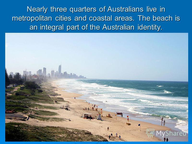 Nearly three quarters of Australians live in metropolitan cities and coastal areas. The beach is an integral part of the Australian identity.