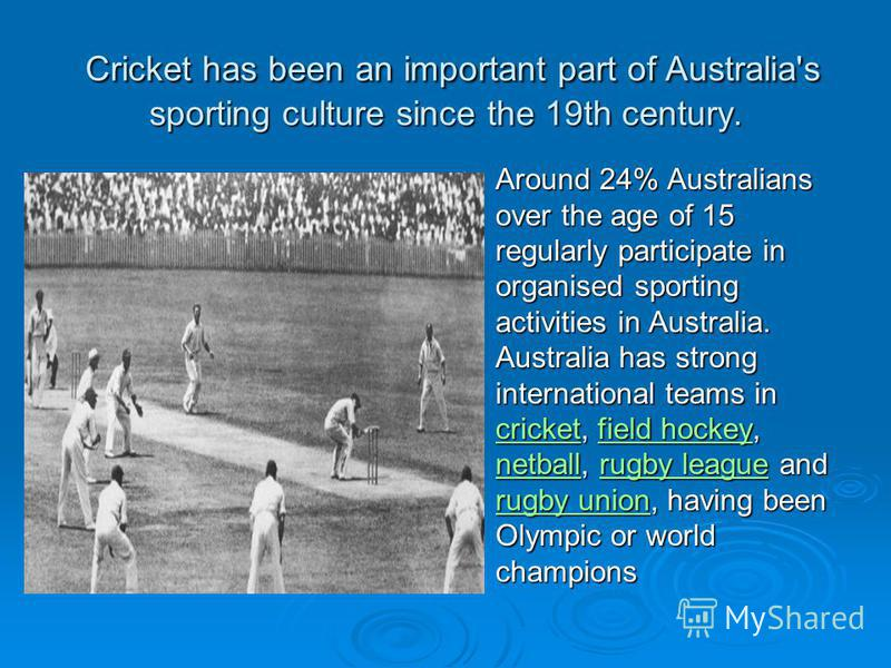Cricket has been an important part of Australia's sporting culture since the 19th century. Cricket has been an important part of Australia's sporting culture since the 19th century. Around 24% Australians over the age of 15 regularly participate in o