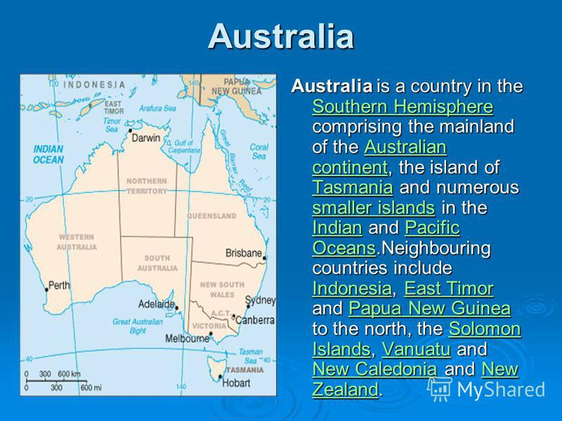 Australia Australia is a country in the Southern Hemisphere comprising the mainland of the Australian continent, the island of Tasmania and numerous smaller islands in the Indian and Pacific Oceans.Neighbouring countries include Indonesia, East Timor