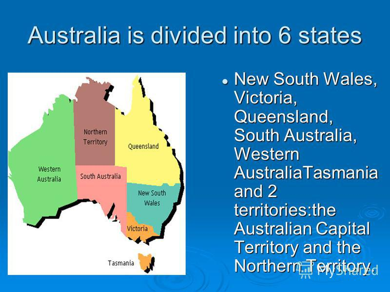 Australia is divided into 6 states New South Wales, Victoria, Queensland, South Australia, Western AustraliaTasmania and 2 territories:the Australian Capital Territory and the Northern Territory.