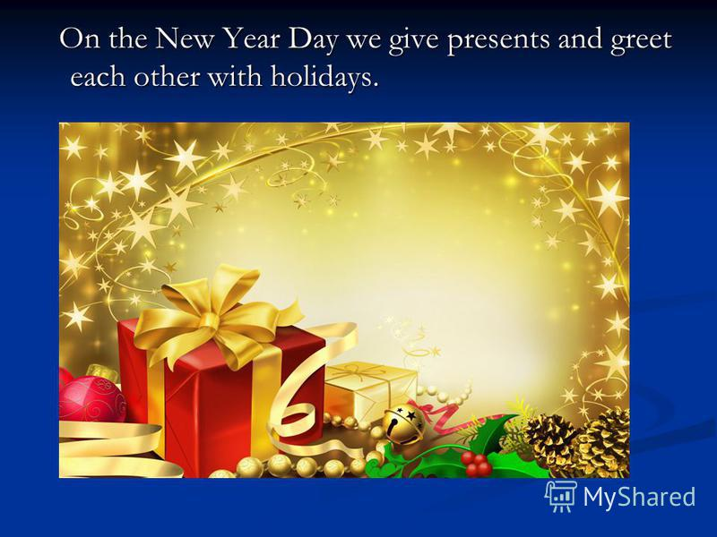 On the New Year Day we give presents and greet each other with holidays. On the New Year Day we give presents and greet each other with holidays.