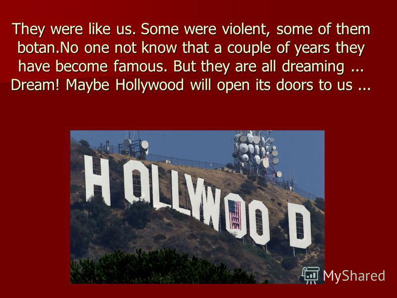 They were like us. Some were violent, some of them botan.No one not know that a couple of years they have become famous. But they are all dreaming... Dream! Maybe Hollywood will open its doors to us...