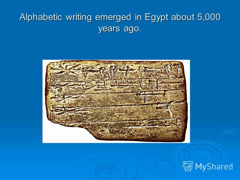 Alphabetic writing emerged in Egypt about 5,000 years ago.
