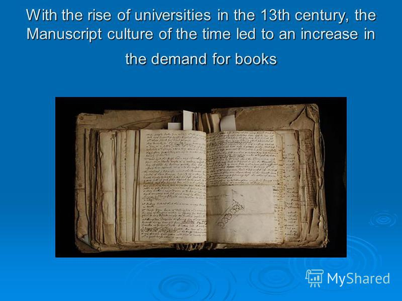 With the rise of universities in the 13th century, the Manuscript culture of the time led to an increase in the demand for books