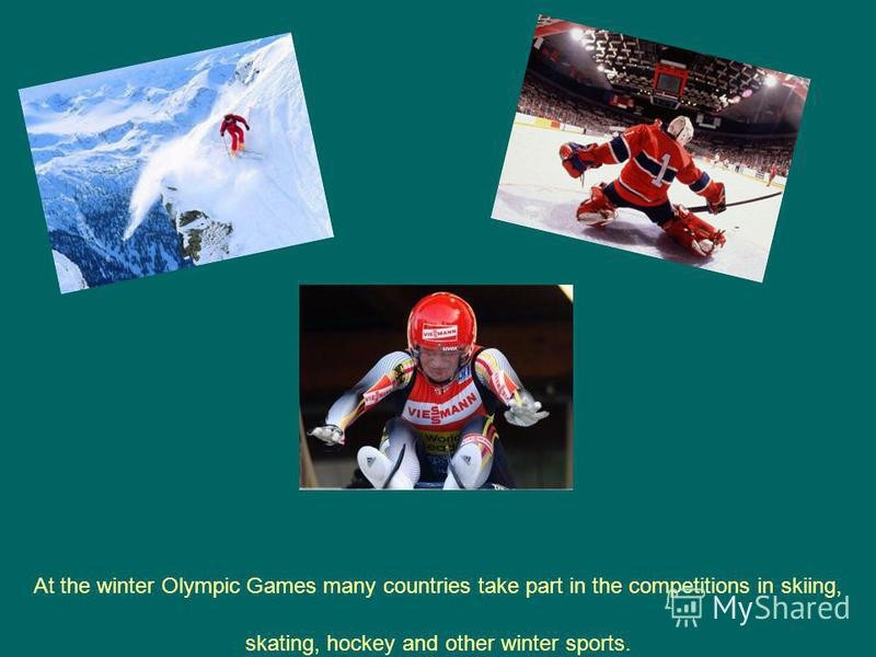 At the winter Olympic Games many countries take part in the competitions in skiing, skating, hockey and other winter sports.