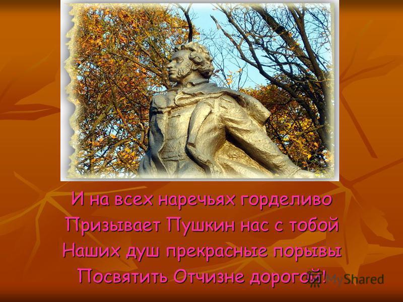 И на всех наречьях горделиво Призывает Пушкин нас с тобой Наших душ прекрасные порывы Посвятить Отчизне дорогой !