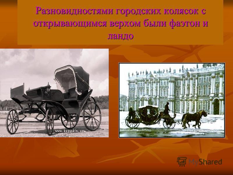 Разновидностями городских колясок с открывающимся верхом были фаэтон и ландо