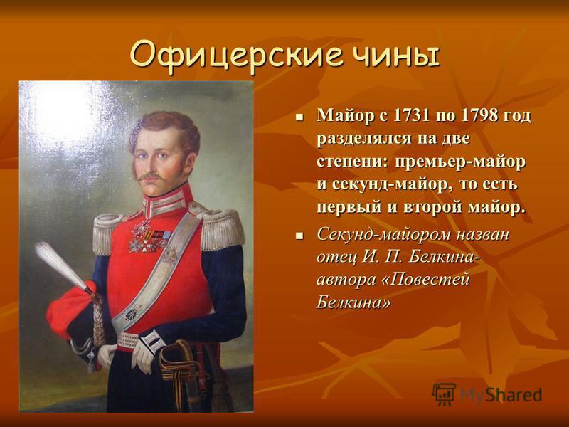 Офицерские чины Майор с 1731 по 1798 год разделялся на две степени: премьер-майор и секунд-майор, то есть первый и второй майор. Майор с 1731 по 1798 год разделялся на две степени: премьер-майор и секунд-майор, то есть первый и второй майор. Секунд-м