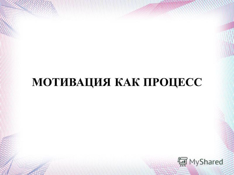 МОТИВАЦИЯ КАК ПРОЦЕСС