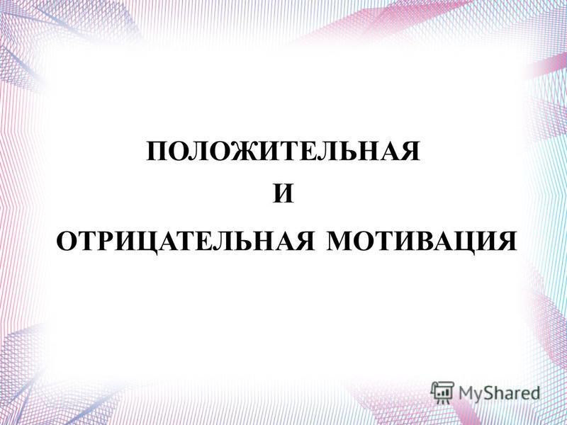 ПОЛОЖИТЕЛЬНАЯ И ОТРИЦАТЕЛЬНАЯ МОТИВАЦИЯ