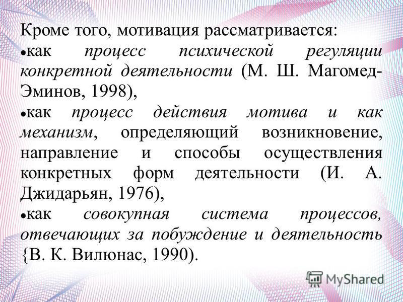 Кроме того, мотивация рассматривается: как процесс психической регуляции конкретной деятельности (М. Ш. Магомед- Эминов, 1998), как процесс действия мотива и как механизм, определяющий возникновение, направление и способы осуществления конкретных фор