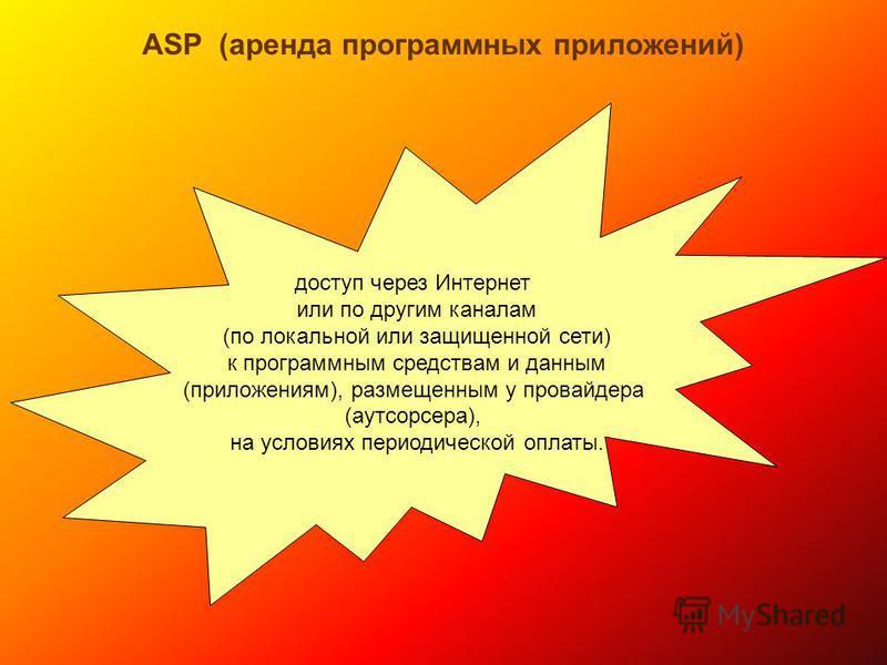 ASP (аренда программных приложений) доступ через Интернет или по другим каналам (по локальной или защищенной сети) к программным средствам и данным (приложениям), размещенным у провайдера (аутсорсера), на условиях периодической оплаты.