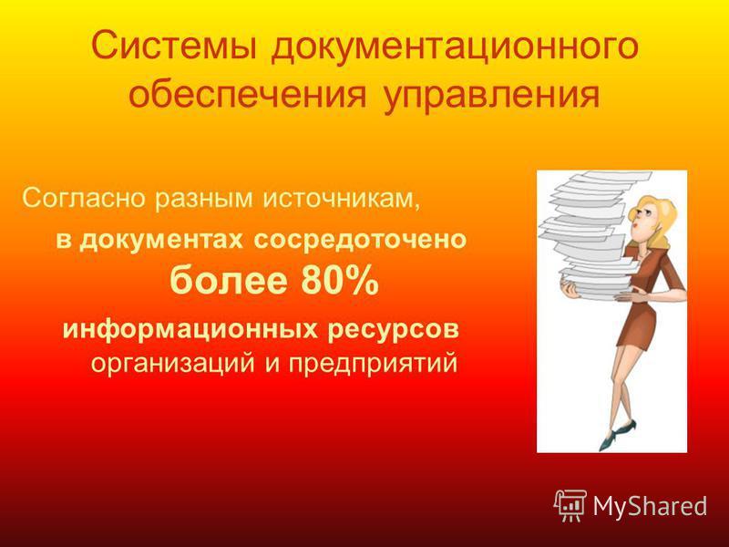 Системы документационного обеспечения управления Согласно разным источникам, в документах сосредоточено более 80% информационных ресурсов организаций и предприятий