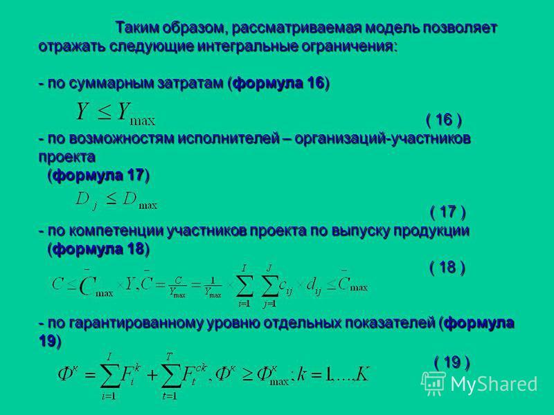 Таким образом, рассматриваемая модель позволяет отражать следующие интегральные ограничения: - по суммарным затратам (формула 16) ( 16 ) - по возможностям исполнителей – организаций-участников проекта (формула 17) ( 17 ) - по компетенции участников п