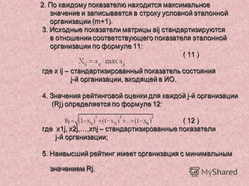 2. По каждому показателю находится максимальное значение и записывается в строку условной эталонной организации (m+1). 3. Исходные показатели матрицы aij стандартизируются в отношении соответствующего показателя эталонной организации по формуле 11: (
