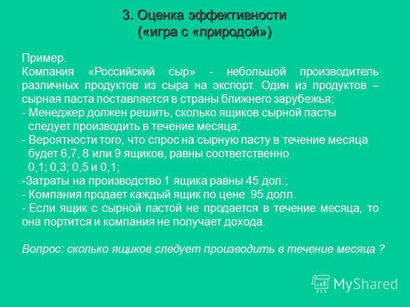 3. Оценка эффективности («игра с «природой») Пример. Компания «Российский сыр» - небольшой производитель различных продуктов из сыра на экспорт. Один из продуктов – сырная паста поставляется в страны ближнего зарубежья; - Менеджер должен решить, скол