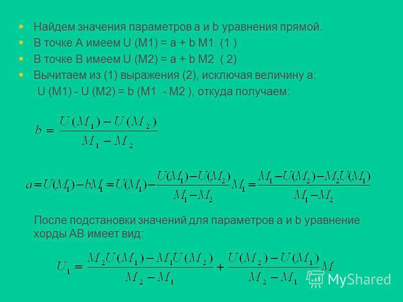 Найдем значения параметров a и b уравнения прямой. В точке А имеем U (M1) = a + b M1 (1 ) В точке В имеем U (M2) = a + b M2 ( 2) Вычитаем из (1) выражения (2), исключая величину a: U (M1) - U (M2) = b (M1 - M2 ), откуда получаем: После подстановки зн