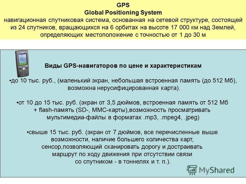 GPS Global Positioning System навигационная спутниковая система, основанная на сетевой структуре, состоящей из 24 спутников, вращающихся на 6 орбитах на высоте 17 000 км над Землей, определяющих местоположение с точностью от 1 до 30 м Виды GPS-навига