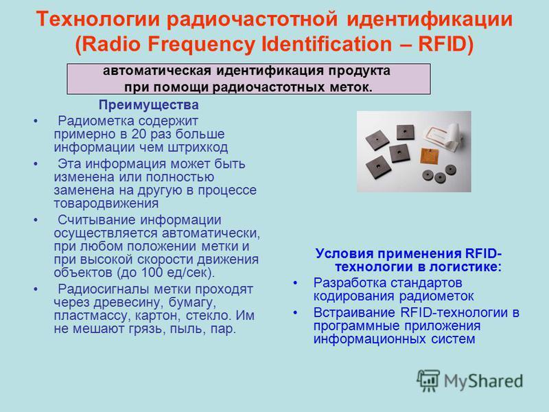 Технологии радиочастотной идентификации (Radio Frequency Identification – RFID) Преимущества Радиометка содержит примерно в 20 раз больше информации чем штрихкод Эта информация может быть изменена или полностью заменена на другую в процессе товародви