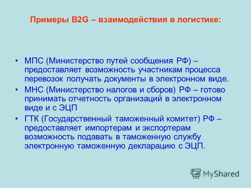 Примеры В2G – взаимодействия в логистике: МПС (Министерство путей сообщения РФ) – предоставляет возможность участникам процесса перевозок получать документы в электронном виде. МНС (Министерство налогов и сборов) РФ – готово принимать отчетность орга