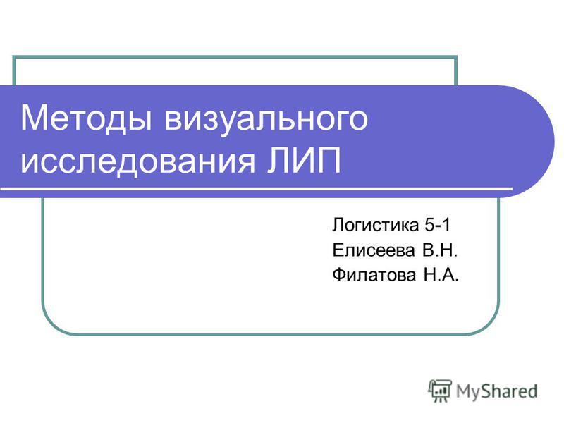 Методы визуального исследования ЛИП Логистика 5-1 Елисеева В.Н. Филатова Н.А.