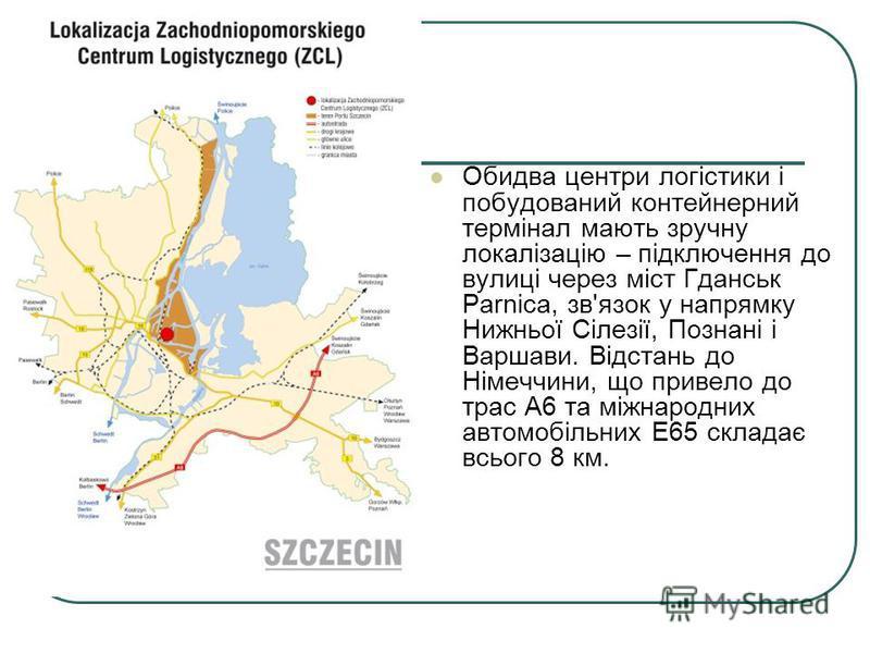 Обидва центри логістики і побудований контейнерний термінал мають зручну локалізацію – підключення до вулиці через міст Гданськ Parnica, зв'язок у напрямку Нижньої Сілезії, Познані і Варшави. Відстань до Німеччини, що привело до трас A6 та міжнародни