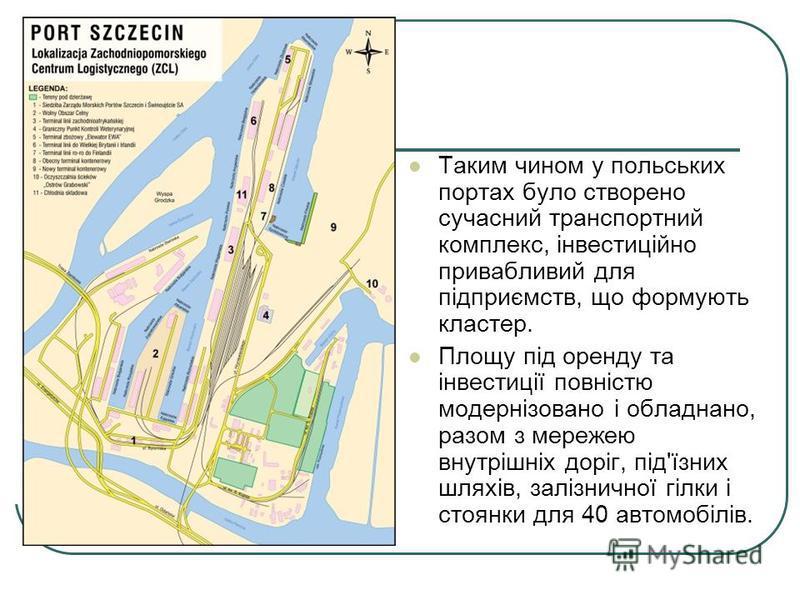 Таким чином у польських портах було створено сучасний транспортний комплекс, інвестиційно привабливий для підприємств, що формують кластер. Площу під оренду та інвестиції повністю модернізовано і обладнано, разом з мережею внутрішніх доріг, під'їзних